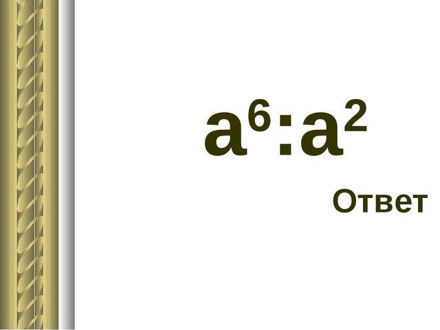а6:а2 Ответ
