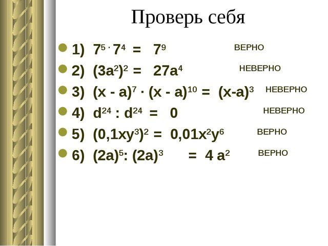 Проверь себя 1) 75 ∙ 74 = 79 ВЕРНО 2) (3а2)2 = 27а4 НЕВЕРНО 3) (x - a)7 ∙ (x...