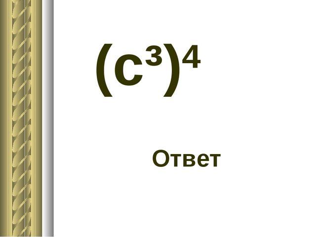 (c³)4 Ответ