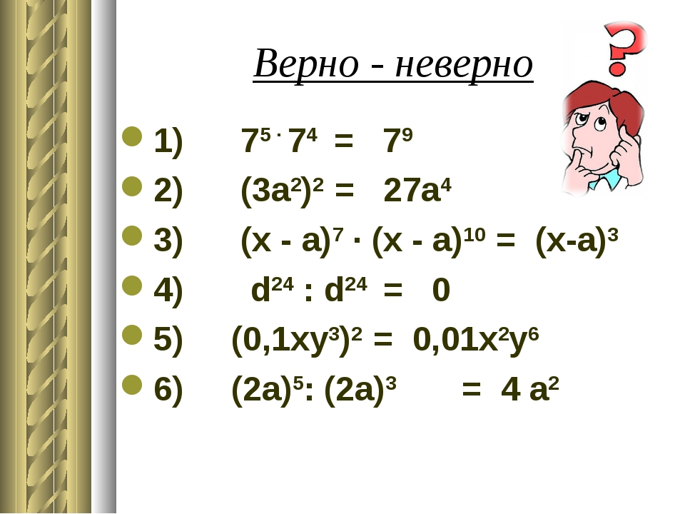 Верно - неверно 1) 75 ∙ 74 = 79 2) (3а2)2 = 27а4 3) (x - a)7 ∙ (x - a)10 = (x...