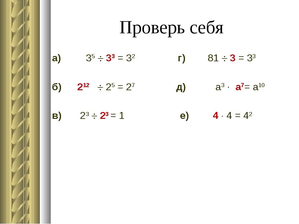 Проверь себя а) 35  33 = 32 г) 81  3 = 33 б) 212  25 = 27 д) а3 ∙ а7=...