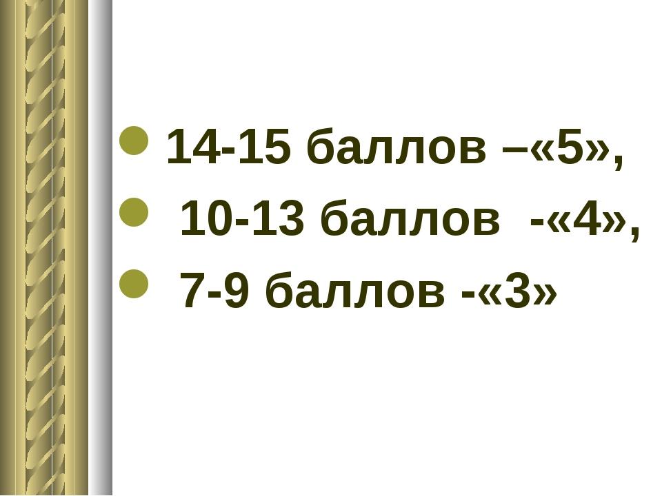 14-15 баллов –«5», 10-13 баллов -«4», 7-9 баллов -«3»