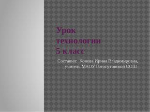 Урок технологии 5 класс Составил: Конова Ирина Владимировна, учитель МАОУ Гот