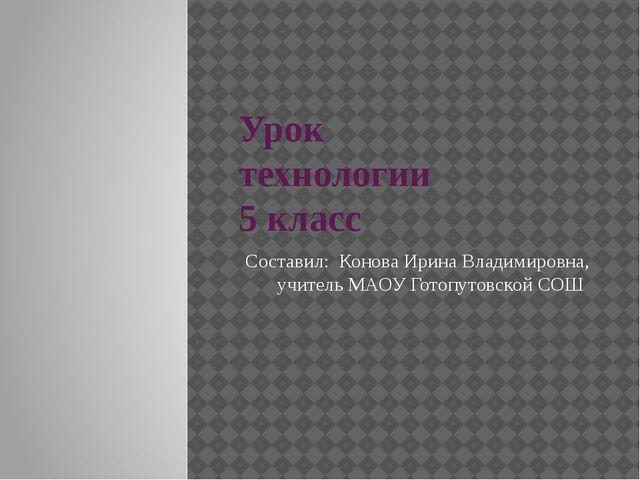 Урок технологии 5 класс Составил: Конова Ирина Владимировна, учитель МАОУ Гот...