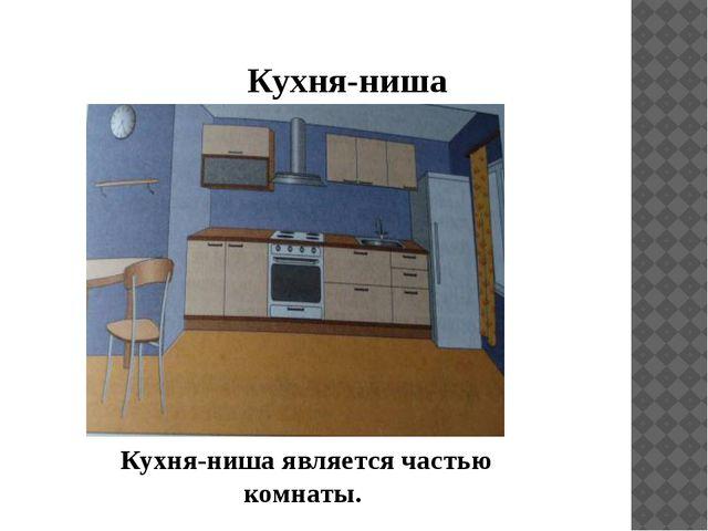 Кухня-ниша Кухня-ниша является частью комнаты.
