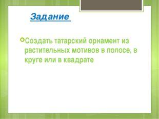 Задание Создать татарский орнамент из растительных мотивов в полосе, в круге
