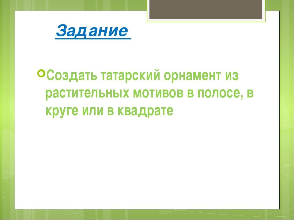 Задание Создать татарский орнамент из растительных мотивов в полосе, в круге...