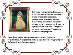 Бабушка Лермонтова, Елизавета Алексеевна Арсеньева, человек очень властный и