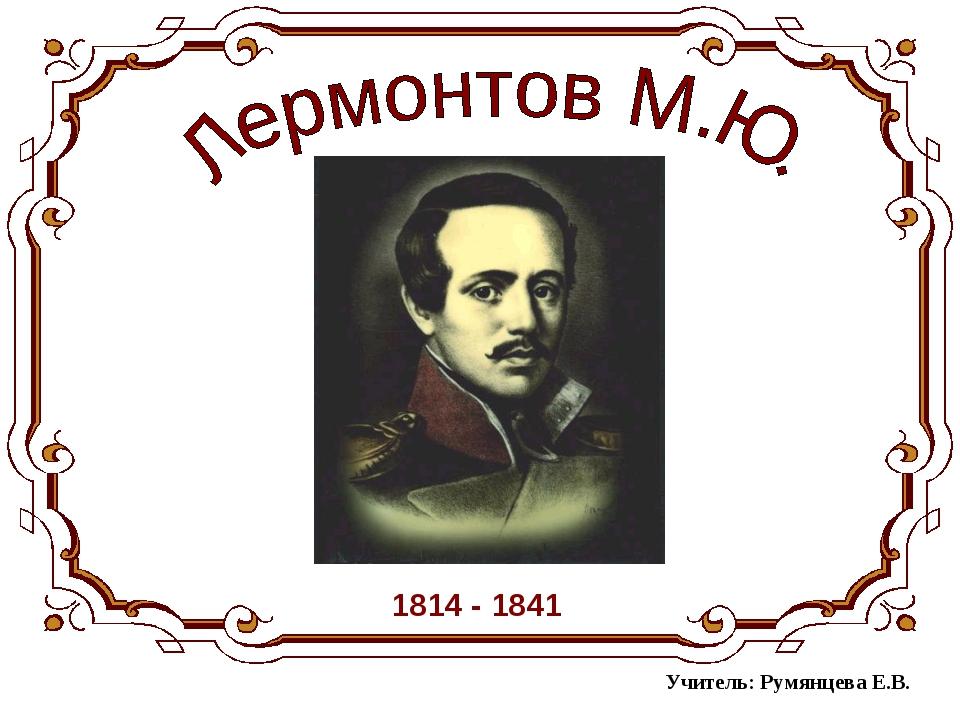 1814 - 1841 Учитель: Румянцева Е.В.