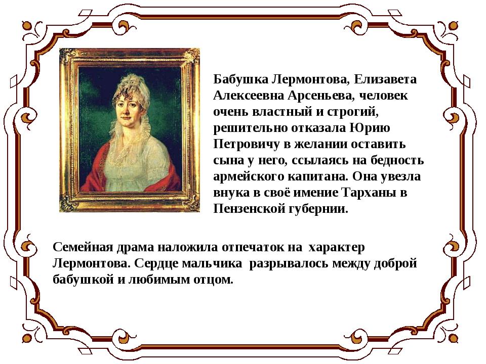 Бабушка Лермонтова, Елизавета Алексеевна Арсеньева, человек очень властный и...