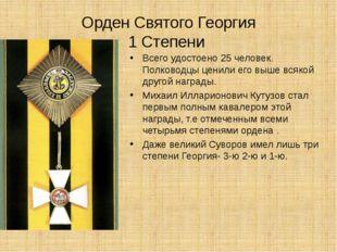Орден Святого Георгия 1 Степени Всего удостоено 25 человек. Полководцы ценили