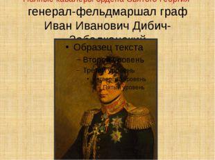 Полные кавалеры ордена Святого Георгия генерал-фельдмаршал граф Иван Иванович