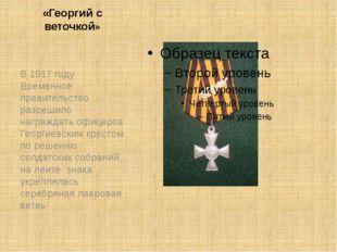 «Георгий с веточкой» В 1917 году Временное правительство разрешило награждать