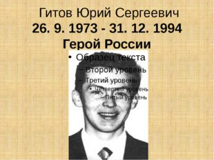 ГитовЮрий Сергеевич 26. 9. 1973 - 31. 12. 1994 Герой России