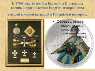 В 1769 году 26 ноября Екатерина II учредила военный орден Святого Георгия, ко