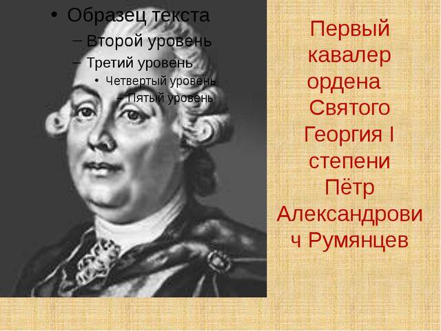Первый кавалер ордена Святого Георгия I степени Пётр Александрович Румянцев