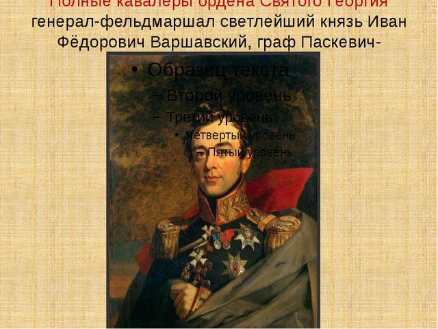 Полные кавалеры ордена Святого Георгия генерал-фельдмаршал светлейший князь И...