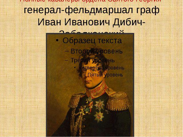 Полные кавалеры ордена Святого Георгия генерал-фельдмаршал граф Иван Иванович...