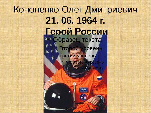 КононенкоОлег Дмитриевич 21. 06. 1964 г. Герой России