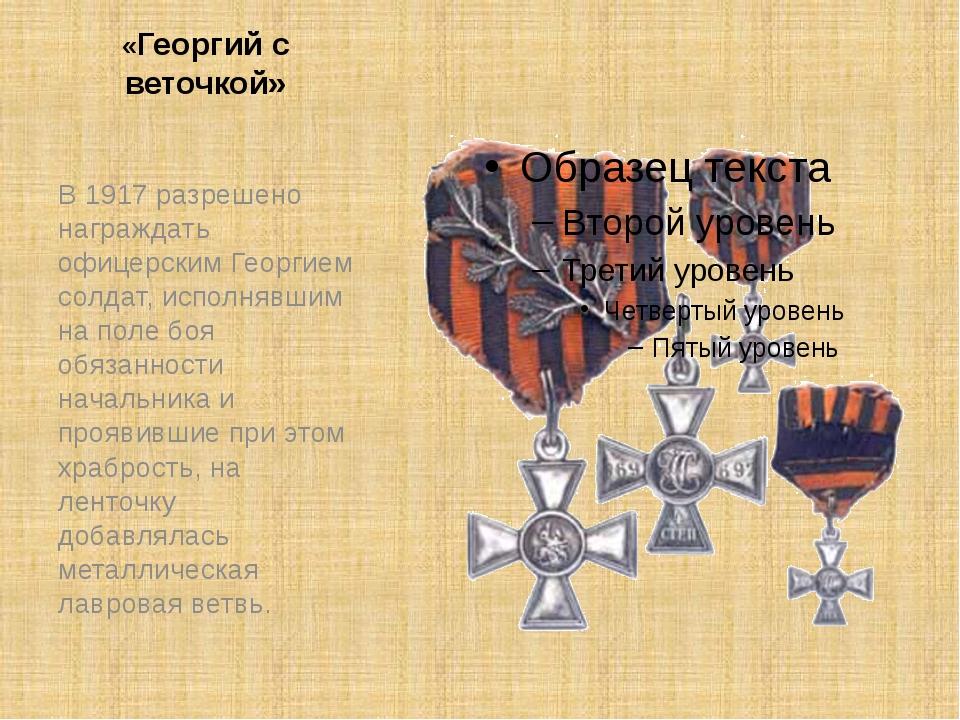 «Георгий с веточкой» В 1917 разрешено награждать офицерским Георгием солдат,...
