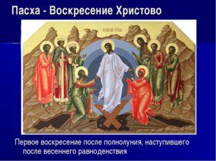 Пасха - Воскресение Христово Первое воскресение после полнолуния, наступившег