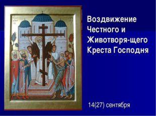 Воздвижение Честного и Животворя-щего Креста Господня 14(27) сентября