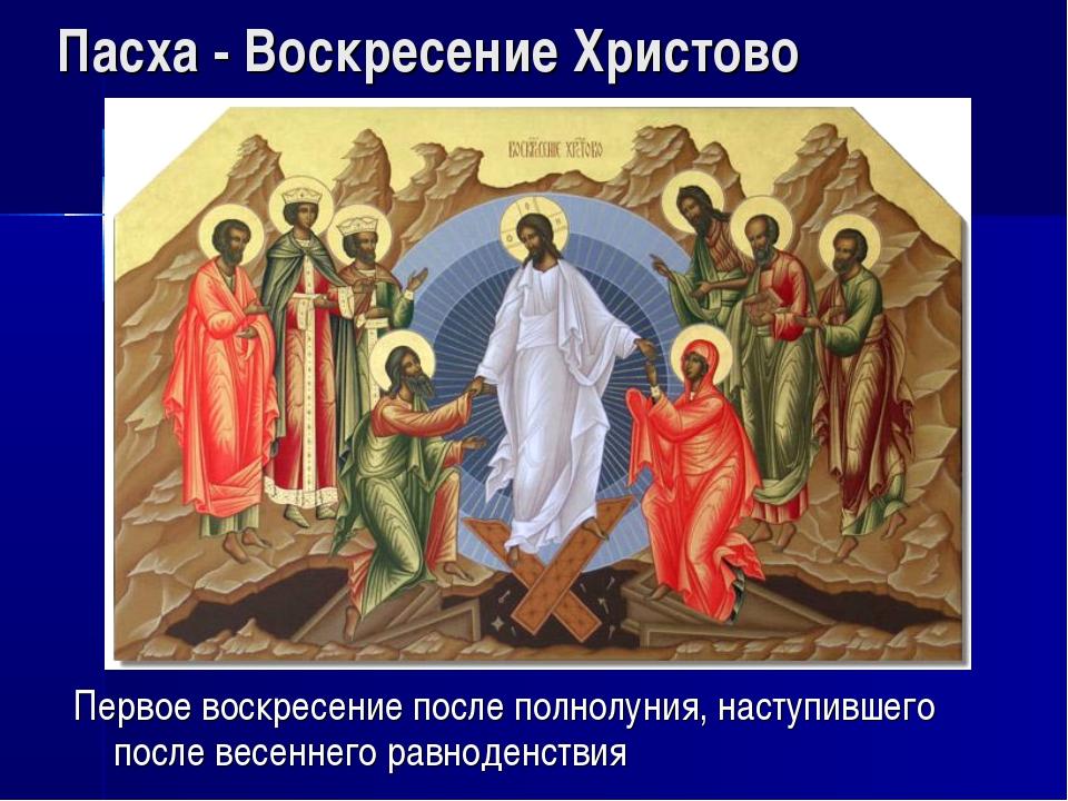 Пасха - Воскресение Христово Первое воскресение после полнолуния, наступившег...