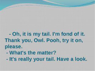 - Oh, it is my tail. I'm fond of it. Thank you, Owl. Pooh, try it on, please
