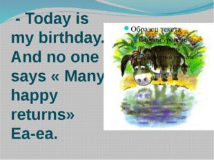- Today is my birthday. And no one says « Many happy returns» Ea-ea.