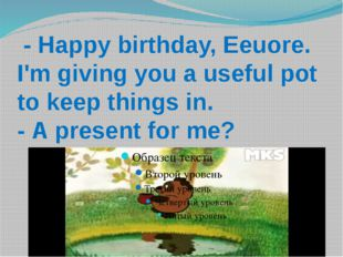 - Happy birthday, Eeuore. I'm giving you a useful pot to keep things in. - A