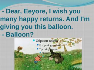 - Dear, Eeyore, I wish you many happy returns. And I'm giving you this ballo