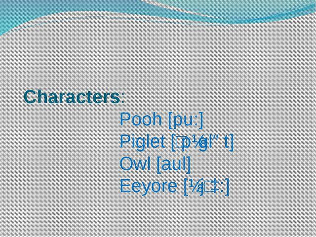 Characters: Pooh [pu:] Piglet [ʹpɪglət] Owl [aul] Eeyore [ɪ:jʹɔ:]