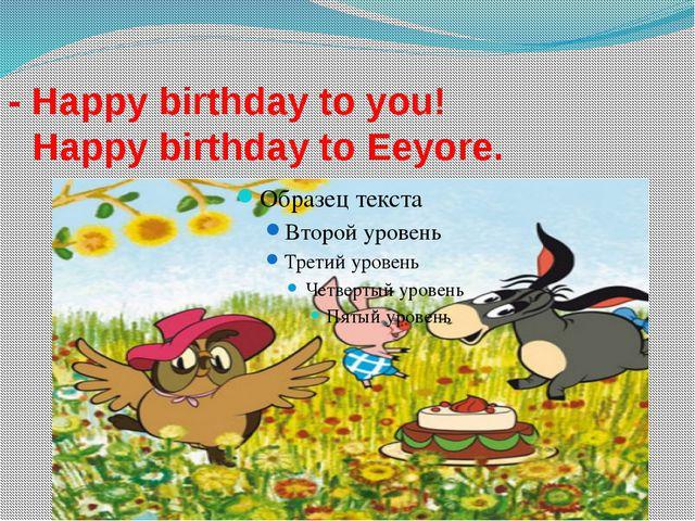 - Happy birthday to you! Happy birthday to Eeyore.