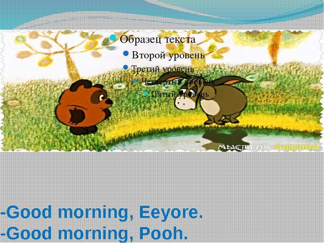 -Good morning, Eeyore. -Good morning, Pooh.