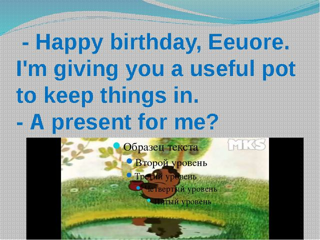 - Happy birthday, Eeuore. I'm giving you a useful pot to keep things in. - A...