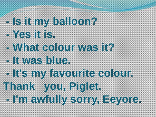 - Is it my balloon? - Yes it is. - What colour was it? - It was blue. - It's...