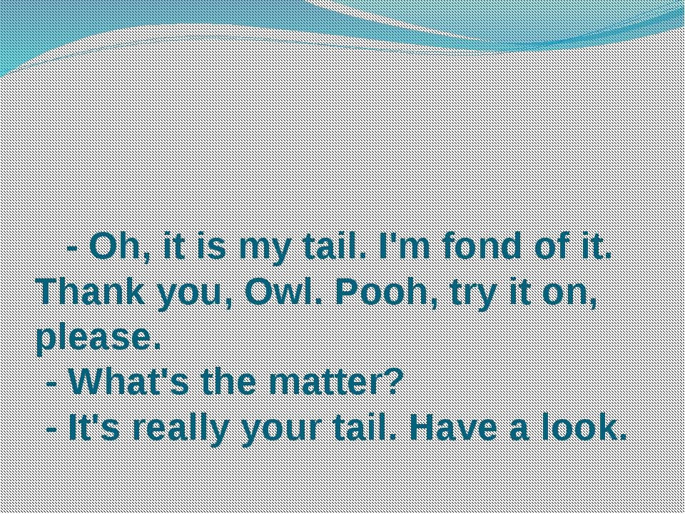 - Oh, it is my tail. I'm fond of it. Thank you, Owl. Pooh, try it on, please...