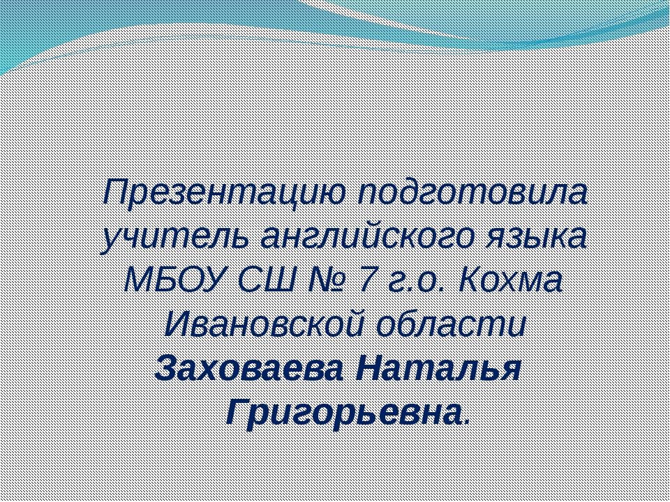 Презентацию подготовила учитель английского языка МБОУ СШ № 7 г.о. Кохма Ива...