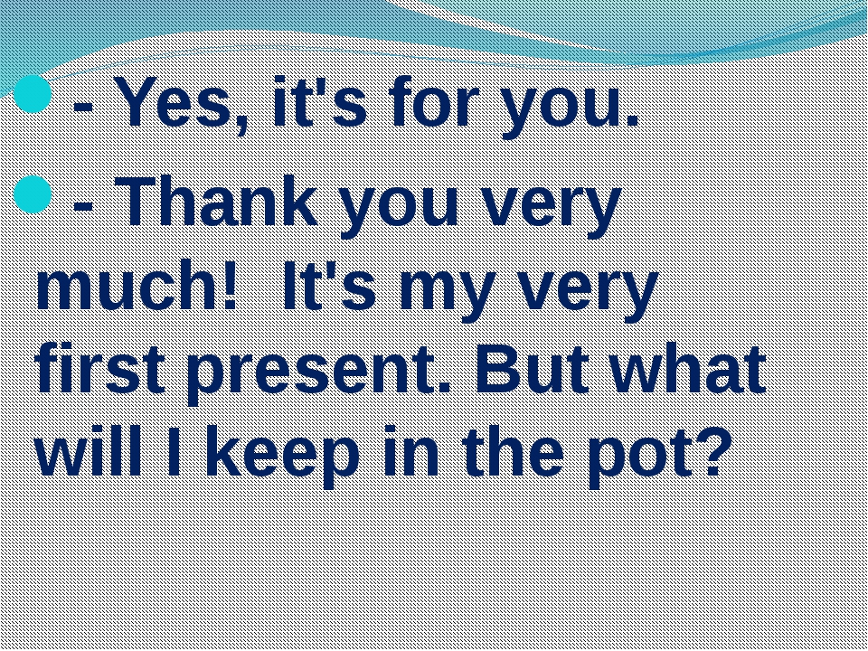 - Yes, it's for you. - Thank you very much! It's my very first present. But w...