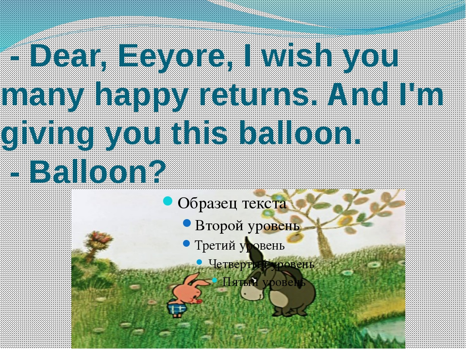 - Dear, Eeyore, I wish you many happy returns. And I'm giving you this ballo...