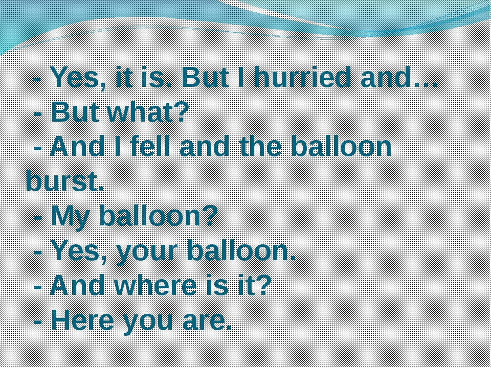 - Yes, it is. But I hurried and… - But what? - And I fell and the balloon bu...
