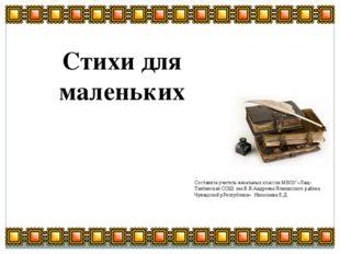 Стихи для маленьких Составила учитель начальных классов МБОУ «Лащ-Таябинская