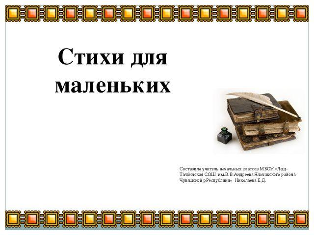 Стихи для маленьких Составила учитель начальных классов МБОУ «Лащ-Таябинская...