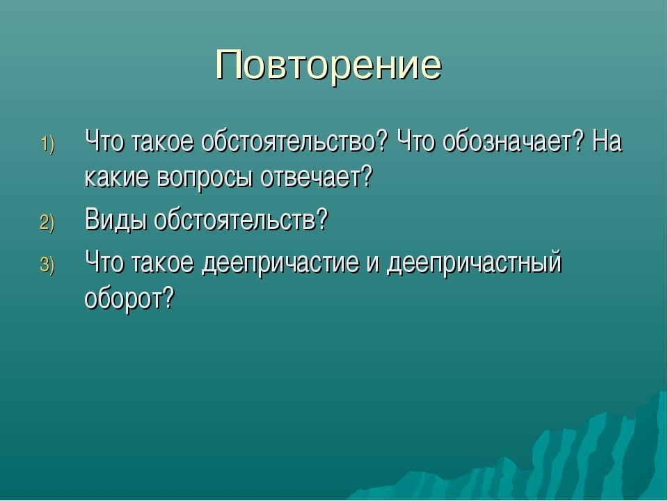 Повторение Что такое обстоятельство? Что обозначает? На какие вопросы отвечае...