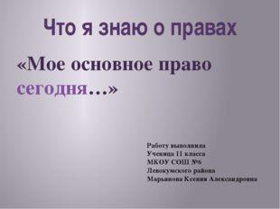 Что я знаю о правах «Мое основное право сегодня…» Работу выполнила Ученица 11