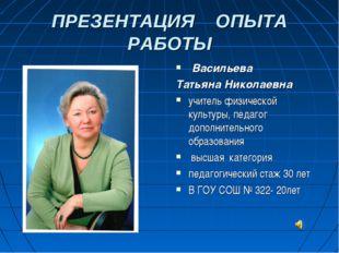 ПРЕЗЕНТАЦИЯ ОПЫТА РАБОТЫ Васильева Татьяна Николаевна учитель физической куль