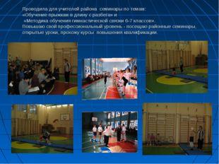 Проводила для учителей района семинары по темам: «Обучение прыжкам в длину с
