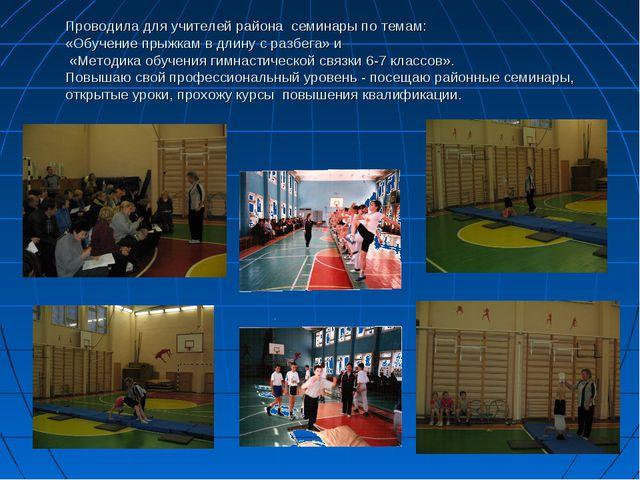 Проводила для учителей района семинары по темам: «Обучение прыжкам в длину с...