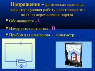 Напряжение – физическая величина, характеризующая работу электрического поля