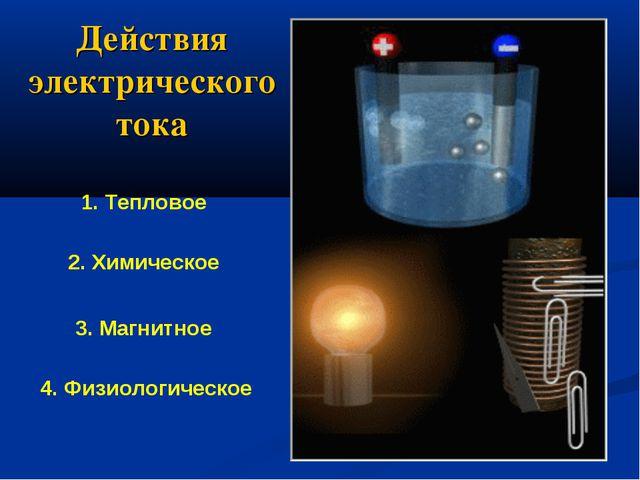 Действия электрического тока 1. Тепловое 2. Химическое 3. Магнитное 4. Физиол...